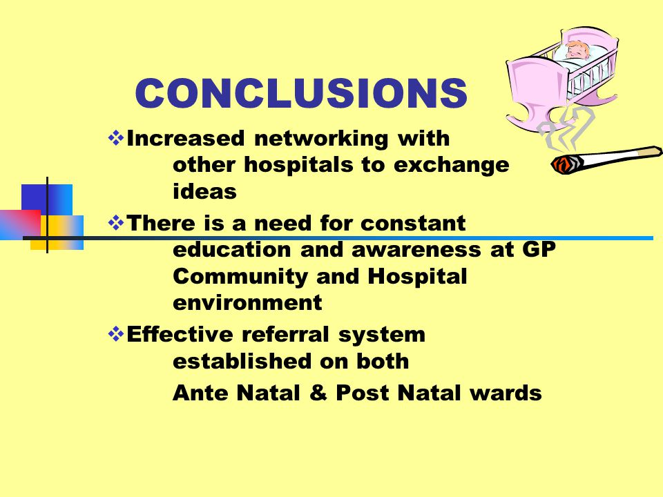 CONCLUSIONS  Increased networking with other hospitals to exchange ideas  There is a need for constant education and awareness at GP Community and Hospital environment  Effective referral system established on both Ante Natal & Post Natal wards