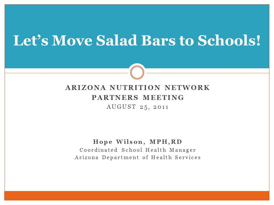OBJECTIVE Provide information about Let's Move Salad Bars to Schools and identify how this and similar programs and initiatives can support Arizona Nutrition Network activities.