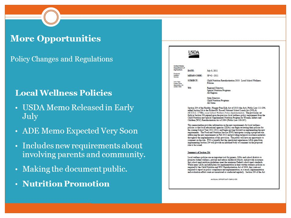 More Opportunities Policy Changes and Regulations Local Wellness Policies USDA Memo Released in Early July ADE Memo Expected Very Soon Includes new requirements about involving parents and community.