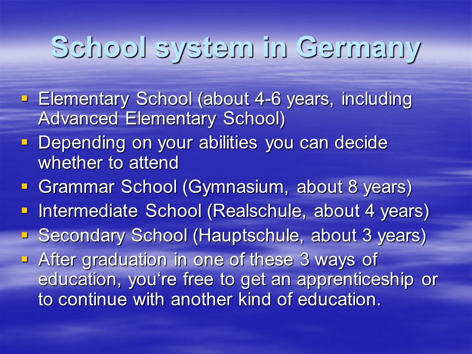 School system in Germany  Elementary School (about 4-6 years, including Advanced Elementary School)  Depending on your abilities you can decide whether to attend  Grammar School (Gymnasium, about 8 years)  Intermediate School (Realschule, about 4 years)  Secondary School (Hauptschule, about 3 years)  After graduation in one of these 3 ways of education, you're free to get an apprenticeship or to continue with another kind of education.