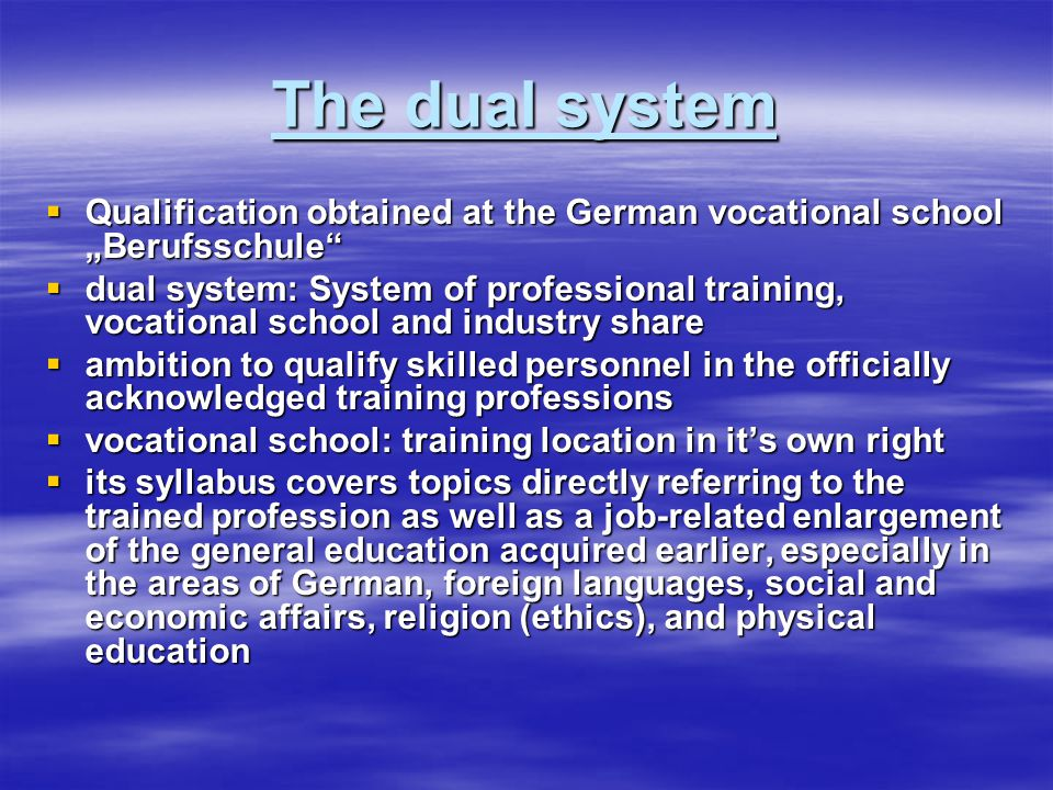 "The dual system  Qualification obtained at the German vocational school ""Berufsschule  dual system: System of professional training, vocational school and industry share  ambition to qualify skilled personnel in the officially acknowledged training professions  vocational school: training location in it's own right  its syllabus covers topics directly referring to the trained profession as well as a job-related enlargement of the general education acquired earlier, especially in the areas of German, foreign languages, social and economic affairs, religion (ethics), and physical education"