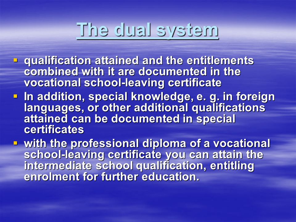The dual system  qualification attained and the entitlements combined with it are documented in the vocational school-leaving certificate  In addition, special knowledge, e.