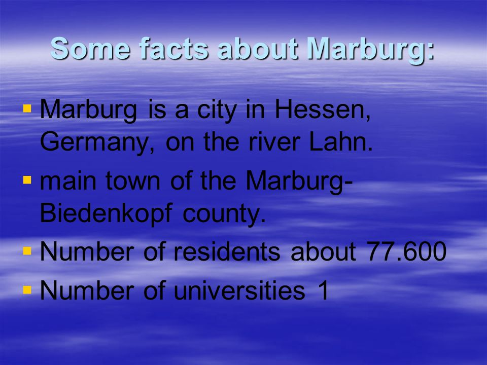 Some facts about Marburg:   Marburg is a city in Hessen, Germany, on the river Lahn.
