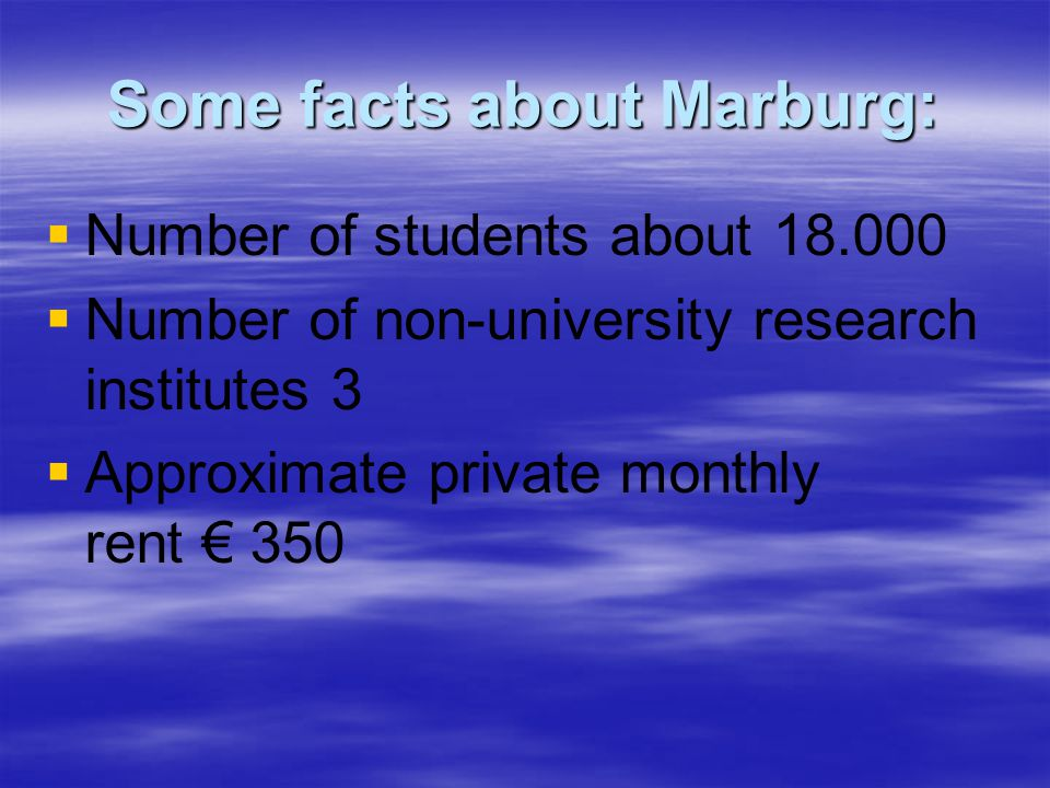 Some facts about Marburg:   Number of students about 18.000   Number of non-university research institutes 3   Approximate private monthly rent € 350
