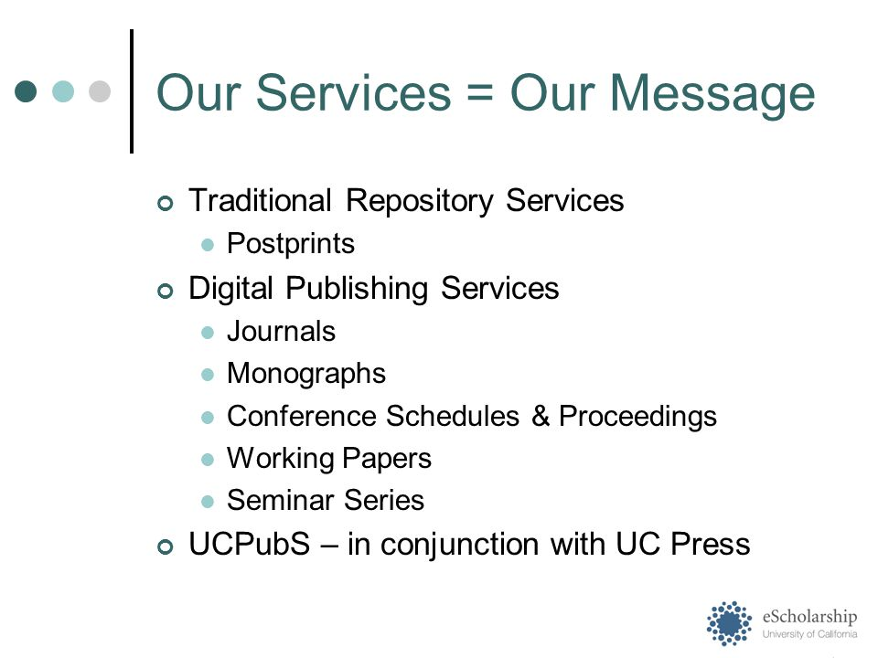 Our Services = Our Message Traditional Repository Services Postprints Digital Publishing Services Journals Monographs Conference Schedules & Proceedings Working Papers Seminar Series UCPubS – in conjunction with UC Press