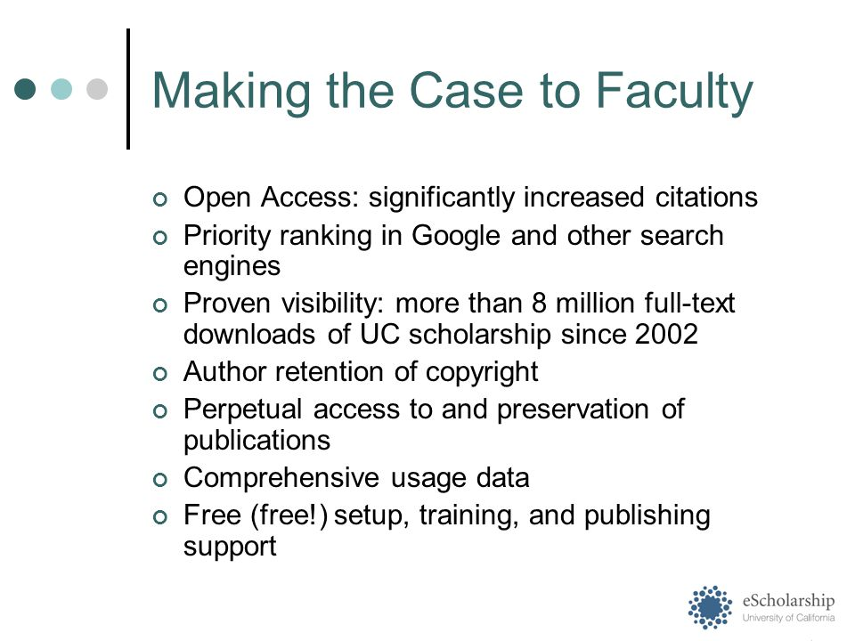 Making the Case to Faculty Open Access: significantly increased citations Priority ranking in Google and other search engines Proven visibility: more than 8 million full-text downloads of UC scholarship since 2002 Author retention of copyright Perpetual access to and preservation of publications Comprehensive usage data Free (free!) setup, training, and publishing support