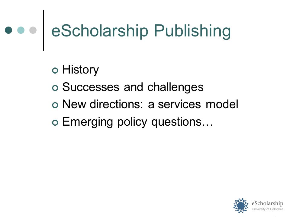 eScholarship Publishing History Successes and challenges New directions: a services model Emerging policy questions…