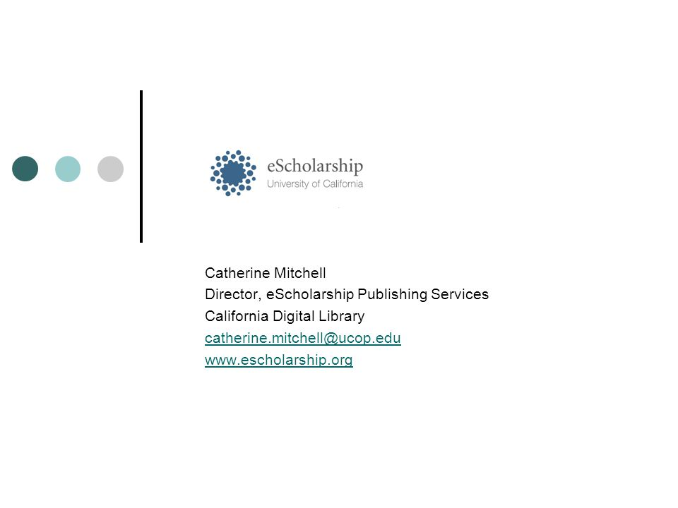 Catherine Mitchell Director, eScholarship Publishing Services California Digital Library catherine.mitchell@ucop.edu www.escholarship.org