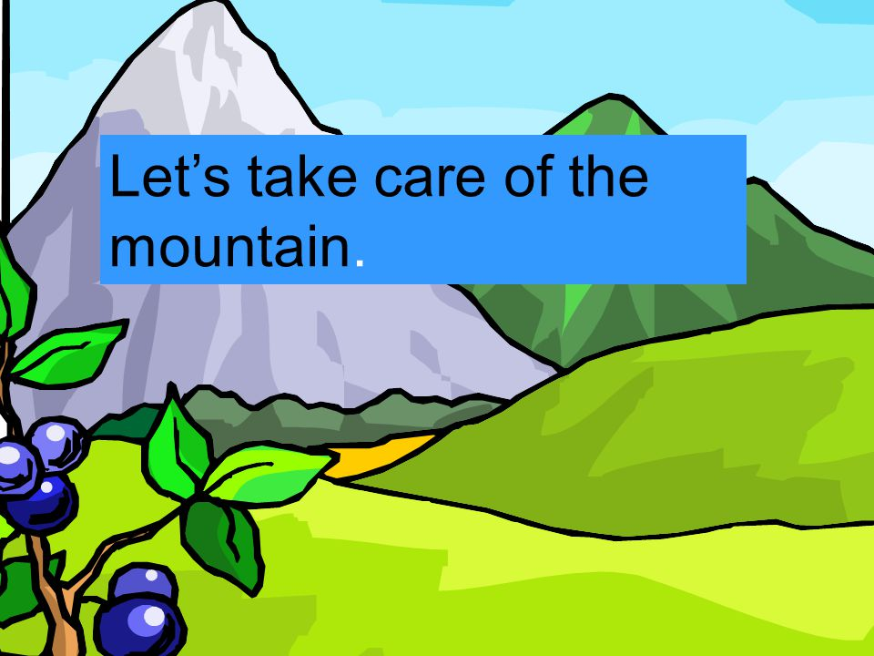 Let's take care of the mountain.