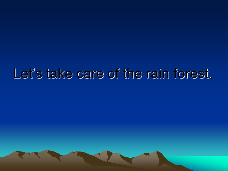 Let's take care of the rain forest.
