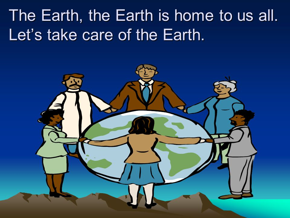The Earth, the Earth is home to us all. Let's take care of the Earth.