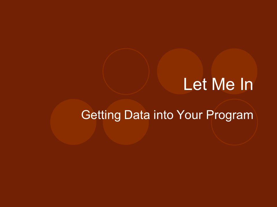Let Me In Getting Data into Your Program