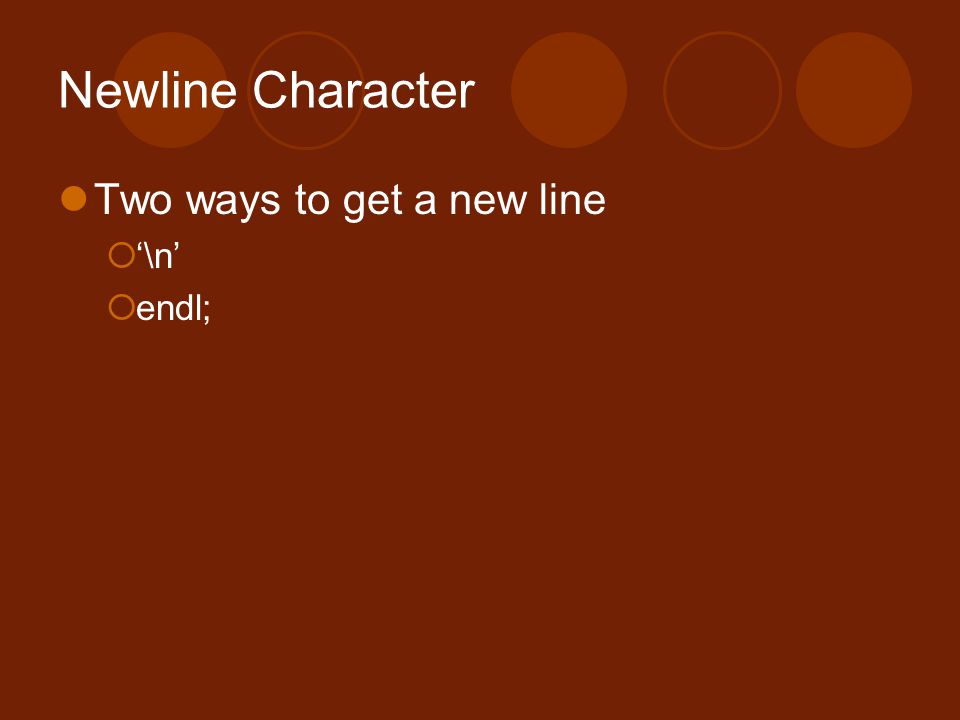 Newline Character Two ways to get a new line  '\n'  endl;