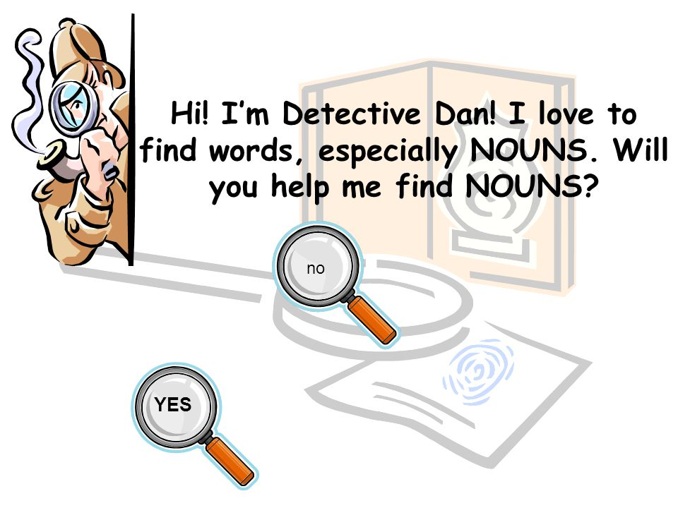 Hi! I'm Detective Dan! I love to find words, especially NOUNS. Will you help me find NOUNS? YES no