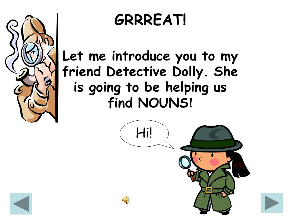 Hi! I'm Detective Dan! I love to find words, especially NOUNS. Will you help me find NOUNS YES no