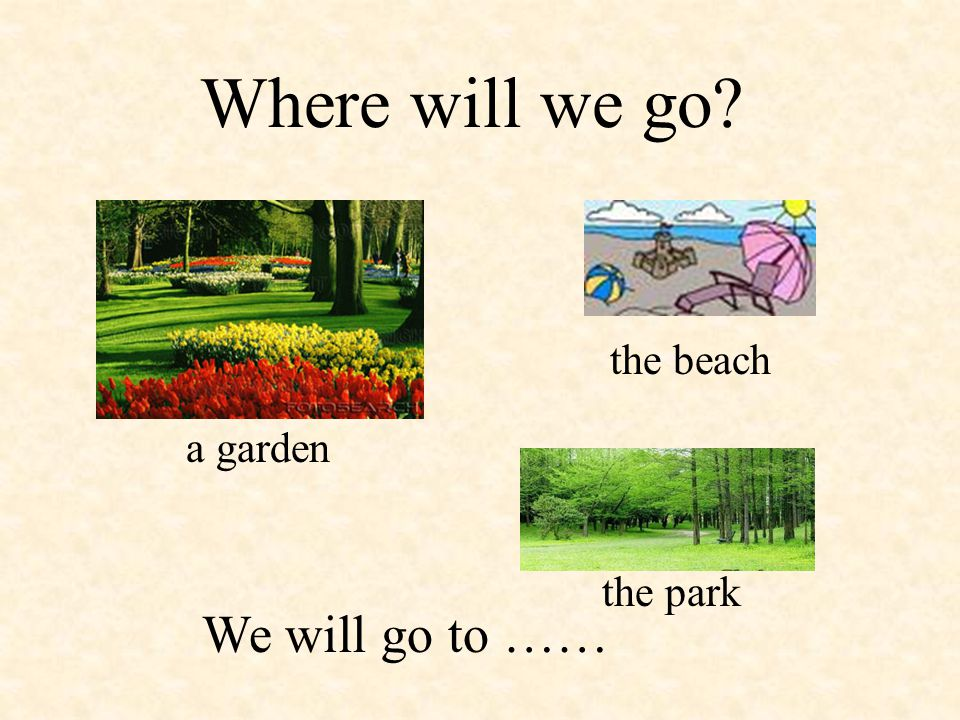 Where will we go? the beach the park We will go to …… a garden