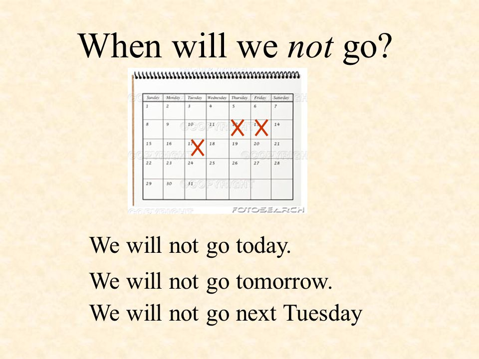 When will we not go? We will not go today. We will not go tomorrow. We will not go next Tuesday