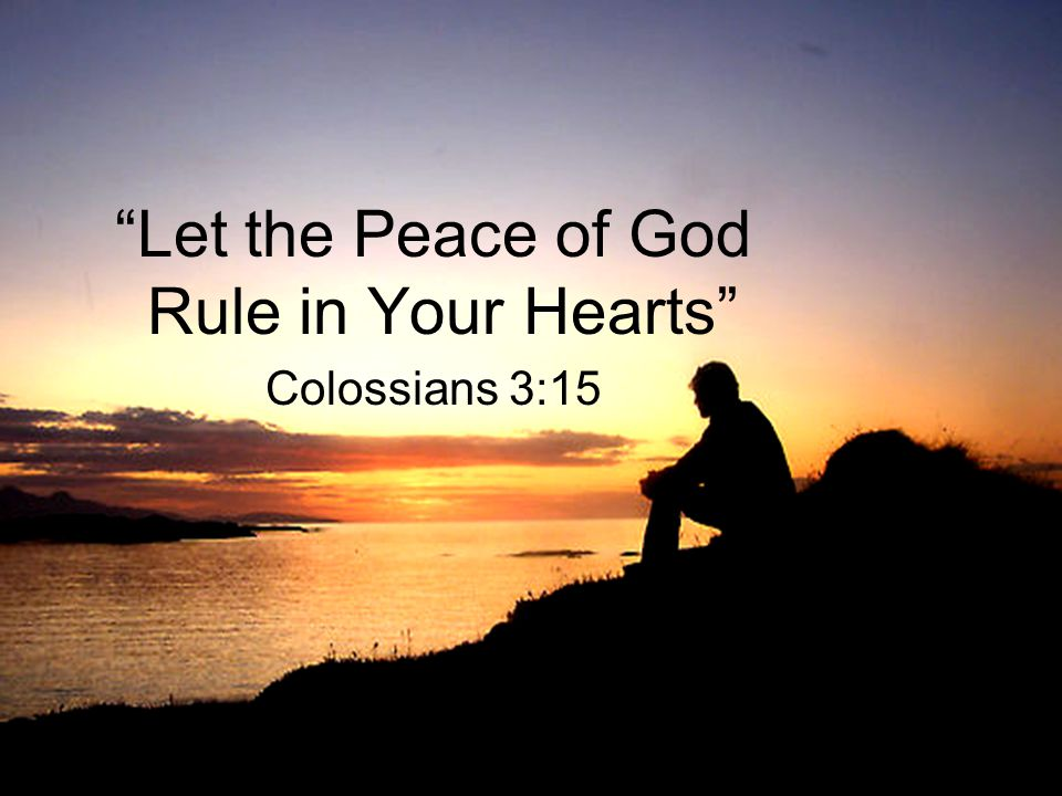 Let the Peace of God Rule in Your Hearts Colossians 3:15