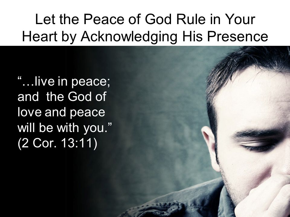 Let the Peace of God Rule in Your Heart by Acknowledging His Presence …live in peace; and the God of love and peace will be with you. (2 Cor.