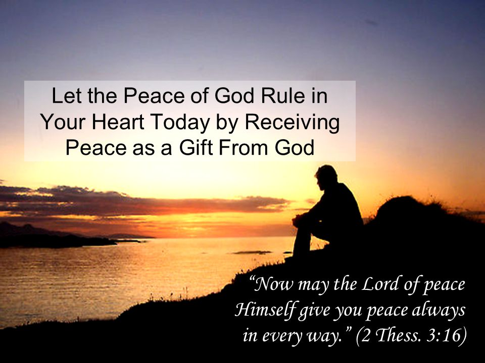 Let the Peace of God Rule in Your Heart Today by Receiving Peace as a Gift From God Now may the Lord of peace Himself give you peace always in every way. (2 Thess.