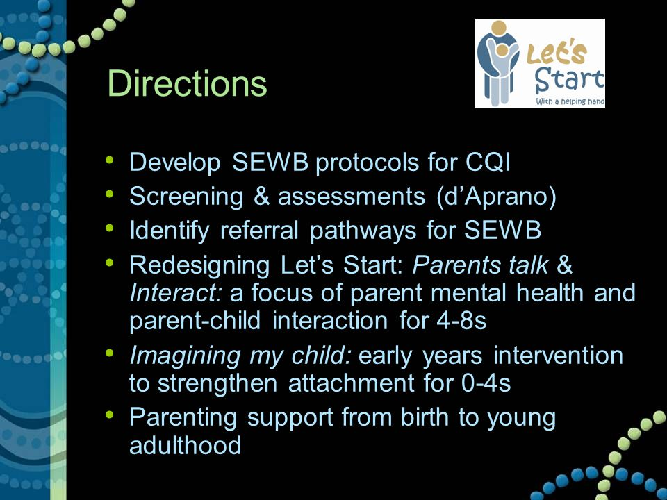 Directions Develop SEWB protocols for CQI Screening & assessments (d'Aprano) Identify referral pathways for SEWB Redesigning Let's Start: Parents talk