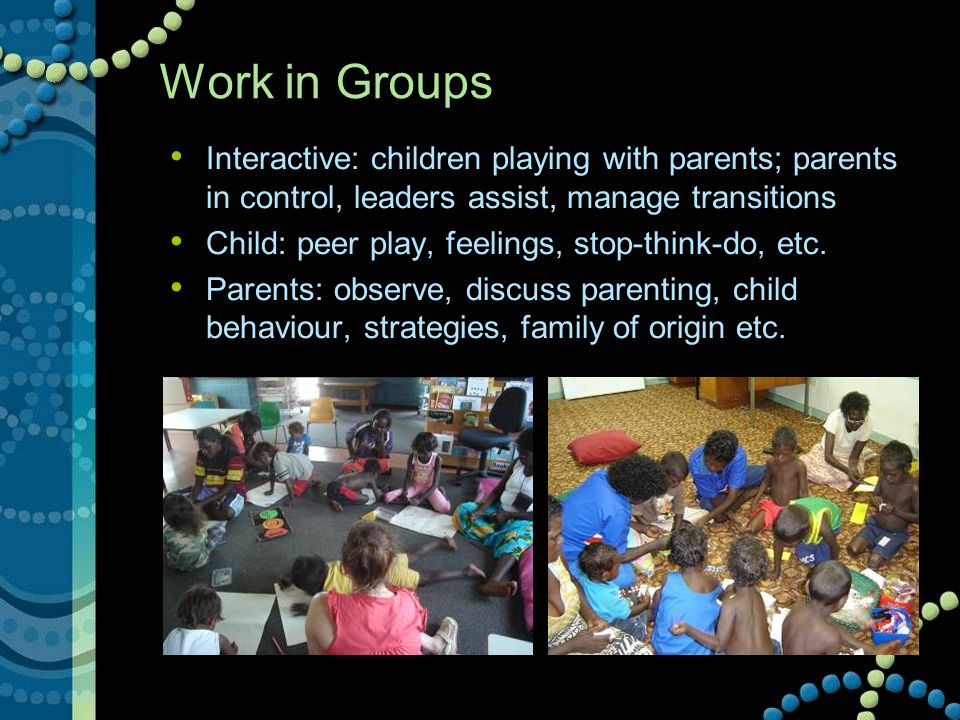 Work in Groups Interactive: children playing with parents; parents in control, leaders assist, manage transitions Child: peer play, feelings, stop-thi