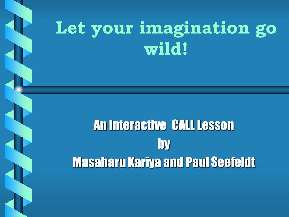 Let your imagination go wild! An Interactive CALL Lesson by Masaharu Kariya and Paul Seefeldt