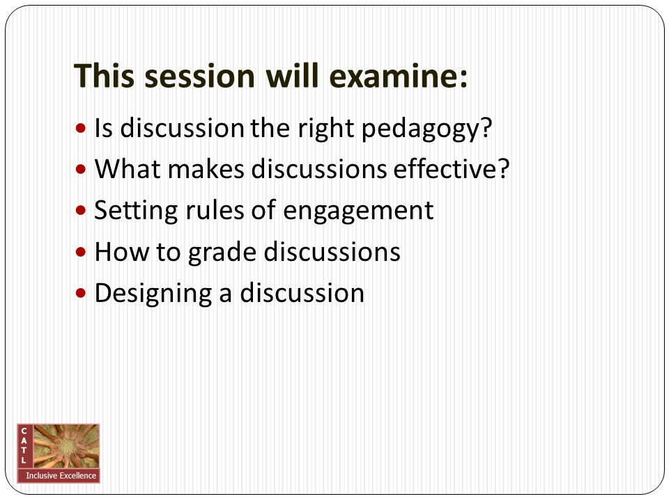 This session will examine: Is discussion the right pedagogy? What makes discussions effective? Setting rules of engagement How to grade discussions De