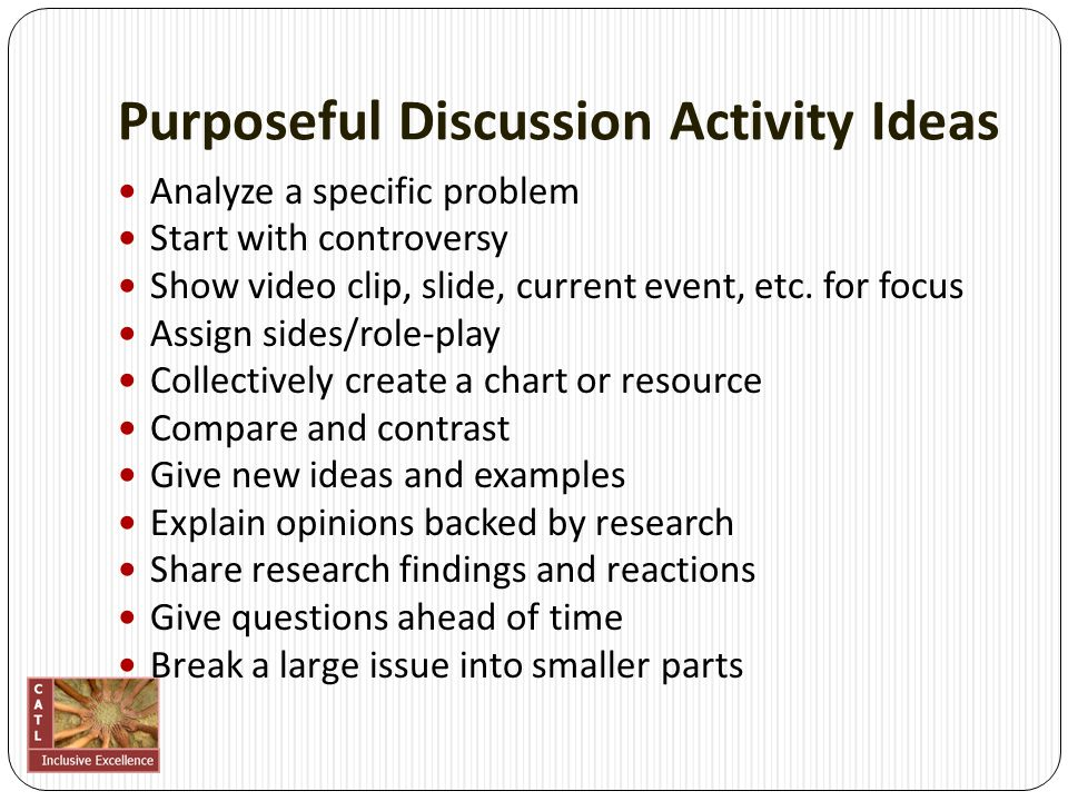 Purposeful Discussion Activity Ideas Analyze a specific problem Start with controversy Show video clip, slide, current event, etc. for focus Assign si