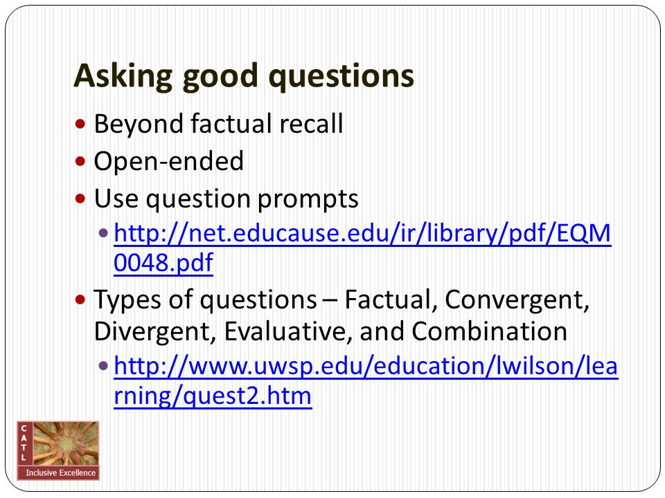 Asking good questions Beyond factual recall Open‐ended Use question prompts http://net.educause.edu/ir/library/pdf/EQM 0048.pdf http://net.educause.ed