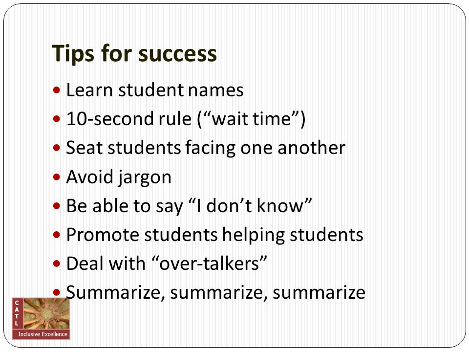 "Tips for success Learn student names 10‐second rule (""wait time"") Seat students facing one another Avoid jargon Be able to say ""I don't know"" Promote"
