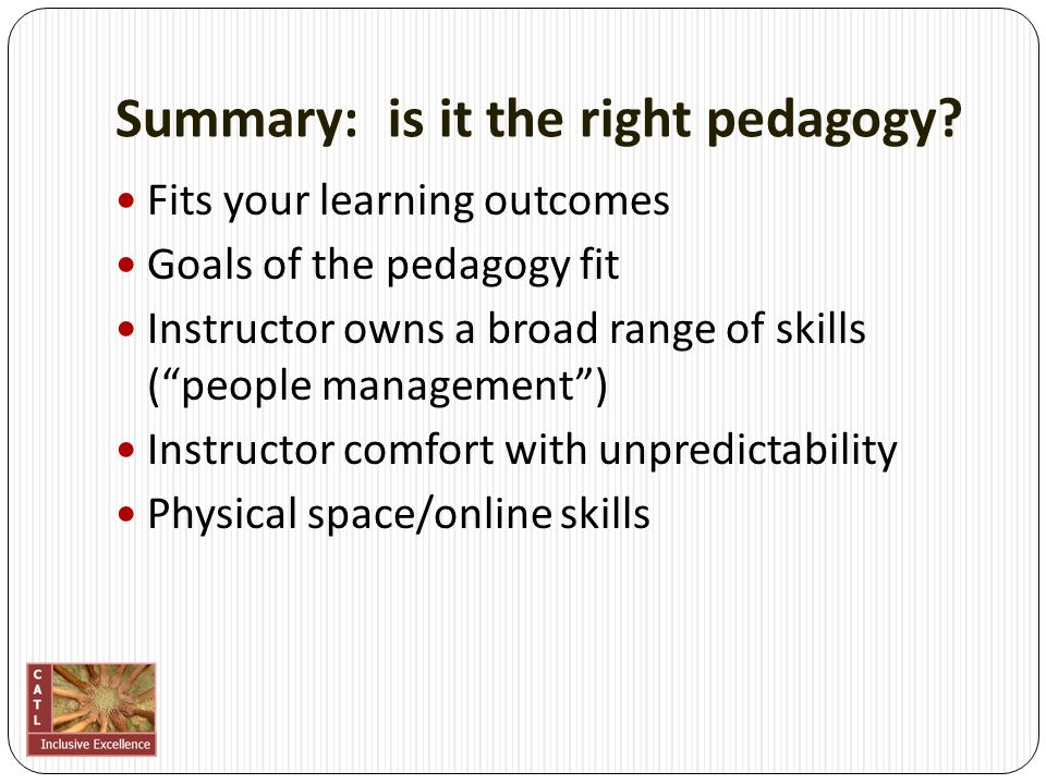 "Summary: is it the right pedagogy? Fits your learning outcomes Goals of the pedagogy fit Instructor owns a broad range of skills (""people management"")"