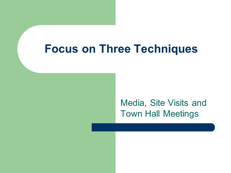 Focus on Three Techniques Media, Site Visits and Town Hall Meetings