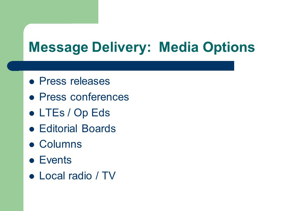 Message Delivery: Media Options Press releases Press conferences LTEs / Op Eds Editorial Boards Columns Events Local radio / TV
