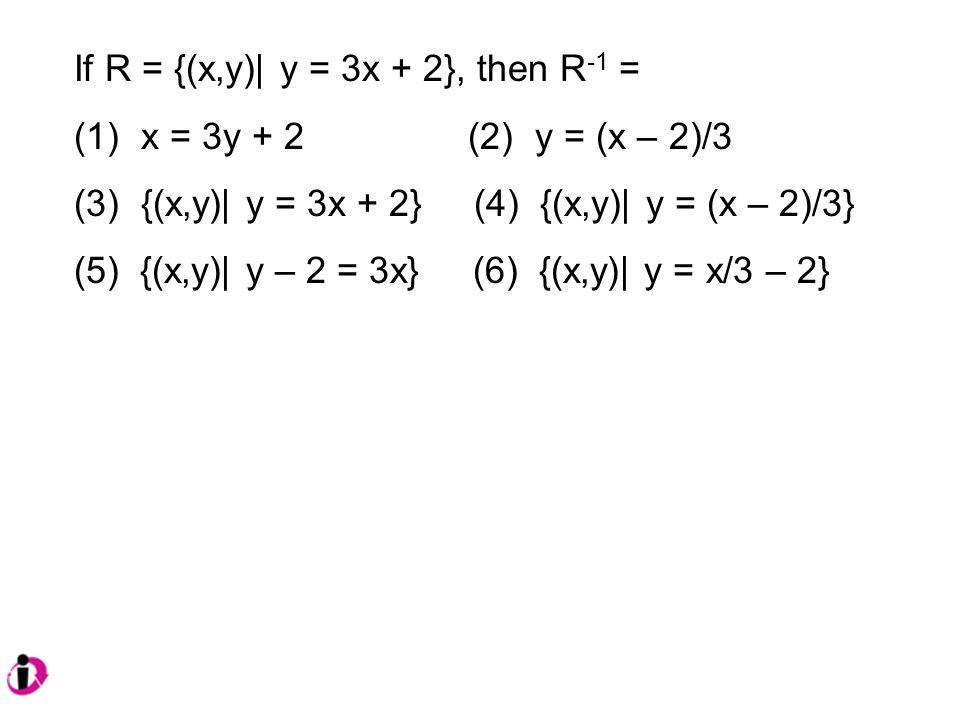 If R = {(x,y)| y = 3x + 2}, then R -1 = (1) x = 3y + 2 (2) y = (x – 2)/3 (3) {(x,y)| y = 3x + 2} (4) {(x,y)| y = (x – 2)/3} (5) {(x,y)| y – 2 = 3x} (6) {(x,y)| y = x/3 – 2}