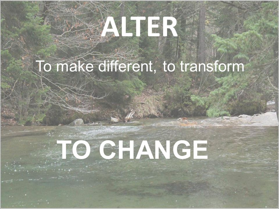 ALTER To make different, to transform TO CHANGE