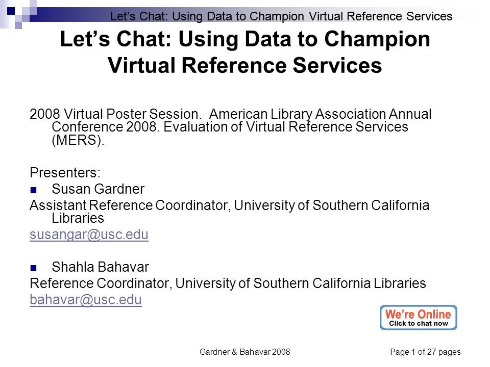 Let's Chat: Using Data to Champion Virtual Reference Services Gardner & Bahavar 2008Page 1 of 27 pages Let's Chat: Using Data to Champion Virtual Reference Services 2008 Virtual Poster Session.