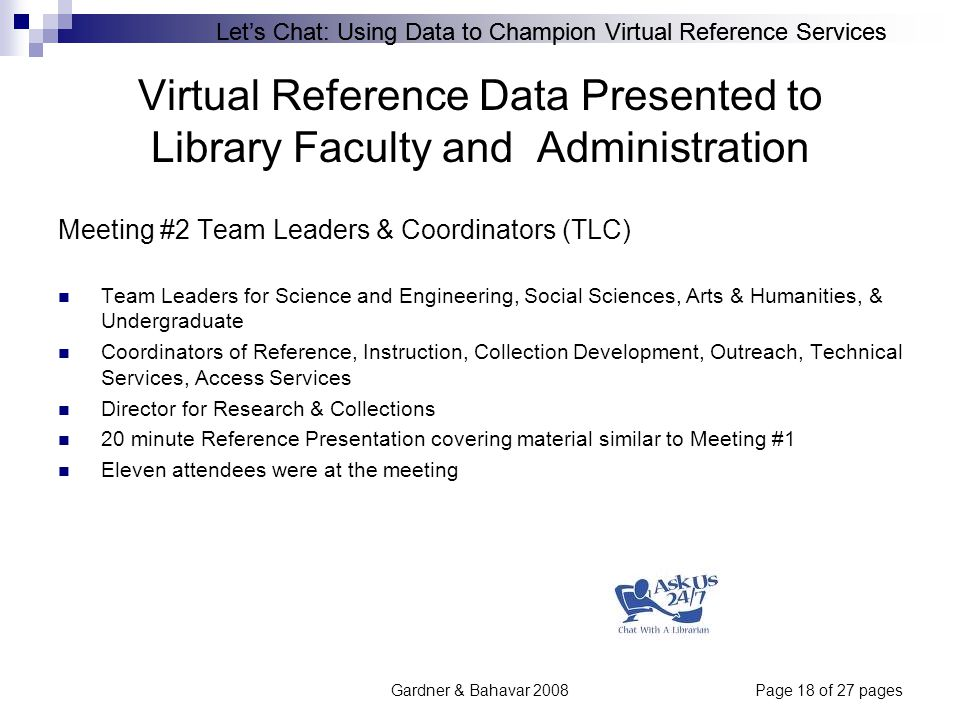 Let's Chat: Using Data to Champion Virtual Reference Services Gardner & Bahavar 2008Page 18 of 27 pages Virtual Reference Data Presented to Library Faculty and Administration Meeting #2 Team Leaders & Coordinators (TLC) Team Leaders for Science and Engineering, Social Sciences, Arts & Humanities, & Undergraduate Coordinators of Reference, Instruction, Collection Development, Outreach, Technical Services, Access Services Director for Research & Collections 20 minute Reference Presentation covering material similar to Meeting #1 Eleven attendees were at the meeting