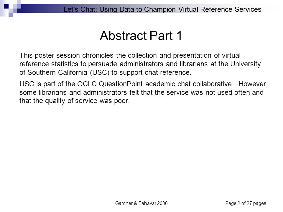 Let's Chat: Using Data to Champion Virtual Reference Services Gardner & Bahavar 2008Page 2 of 27 pages Abstract Part 1 This poster session chronicles the collection and presentation of virtual reference statistics to persuade administrators and librarians at the University of Southern California (USC) to support chat reference.