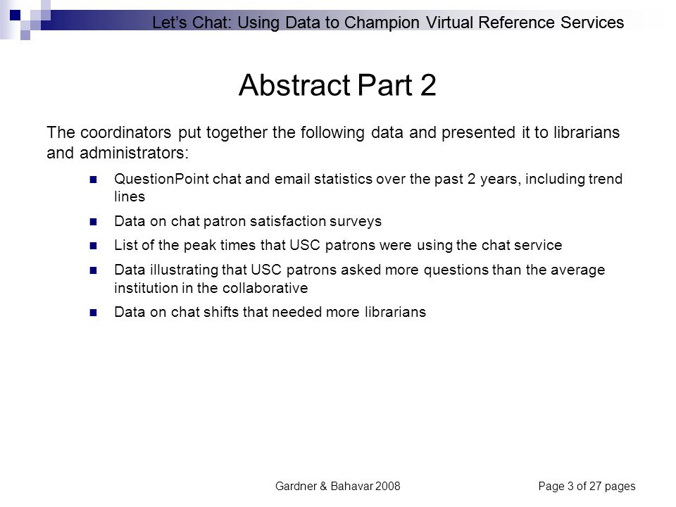 Let's Chat: Using Data to Champion Virtual Reference Services Gardner & Bahavar 2008Page 4 of 27 pages Abstract Part 3 As a result, the coordinators were able to get the support necessary to increase USC's chat hours in the collaborative gear chat hours more strategically towards USC's peak user hours plan for the piloting of a new IM (instant messaging) chat service