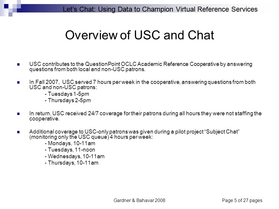 Let's Chat: Using Data to Champion Virtual Reference Services Gardner & Bahavar 2008Page 5 of 27 pages Overview of USC and Chat USC contributes to the QuestionPoint OCLC Academic Reference Cooperative by answering questions from both local and non-USC patrons.