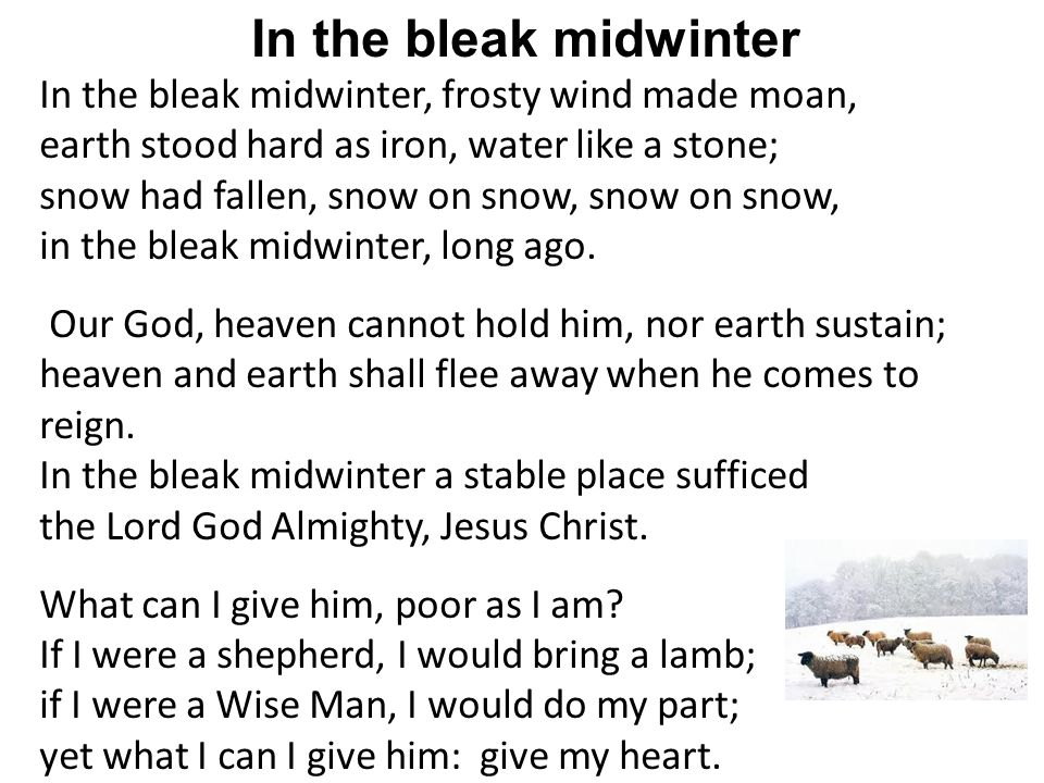 In the bleak midwinter In the bleak midwinter, frosty wind made moan, earth stood hard as iron, water like a stone; snow had fallen, snow on snow, sno