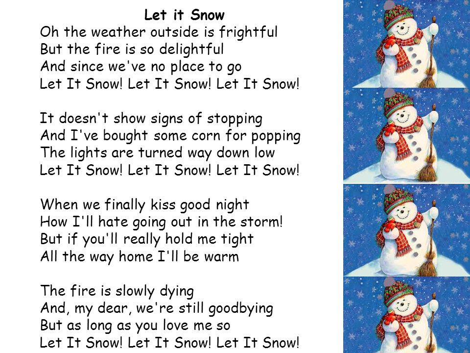 Let it Snow Oh the weather outside is frightful But the fire is so delightful And since we've no place to go Let It Snow! Let It Snow! Let It Snow! It