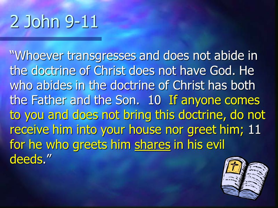 2 John 9-11 Whoever transgresses and does not abide in the doctrine of Christ does not have God.