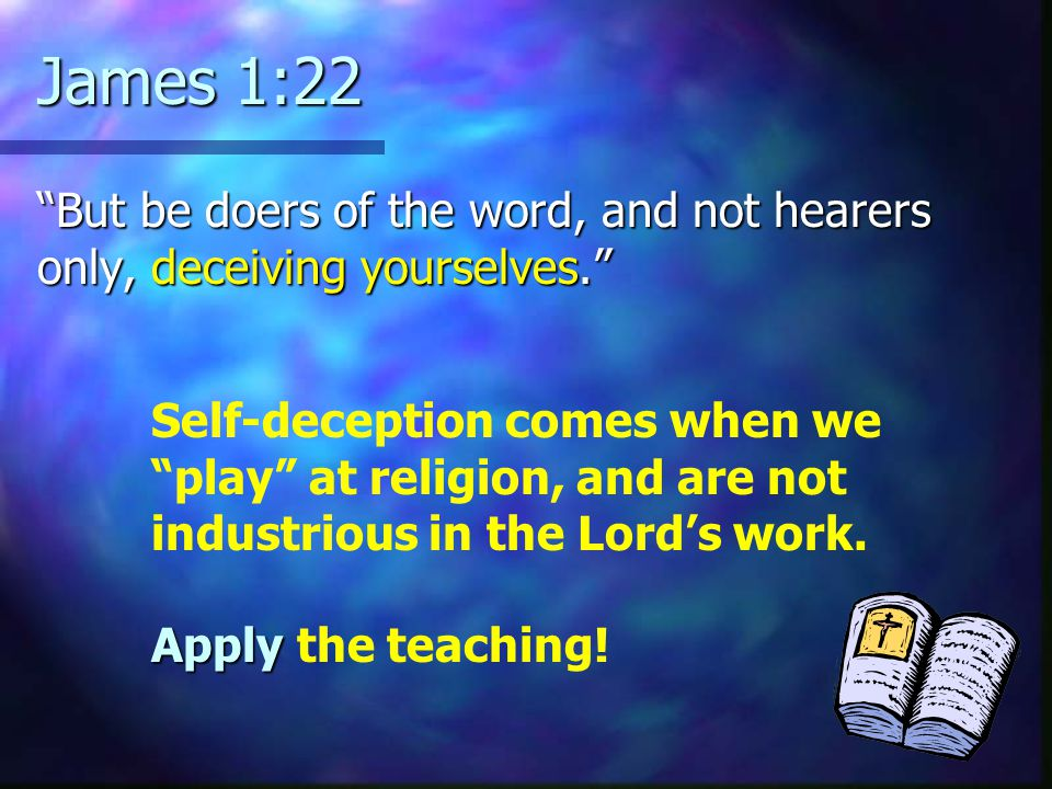 James 1:22 But be doers of the word, and not hearers only, deceiving yourselves. Self-deception comes when we play at religion, and are not industrious in the Lord's work.