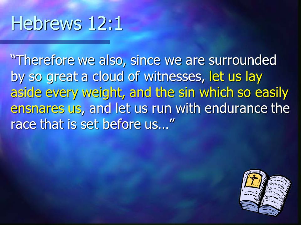 Hebrews 12:1 Therefore we also, since we are surrounded by so great a cloud of witnesses, let us lay aside every weight, and the sin which so easily ensnares us, and let us run with endurance the race that is set before us…