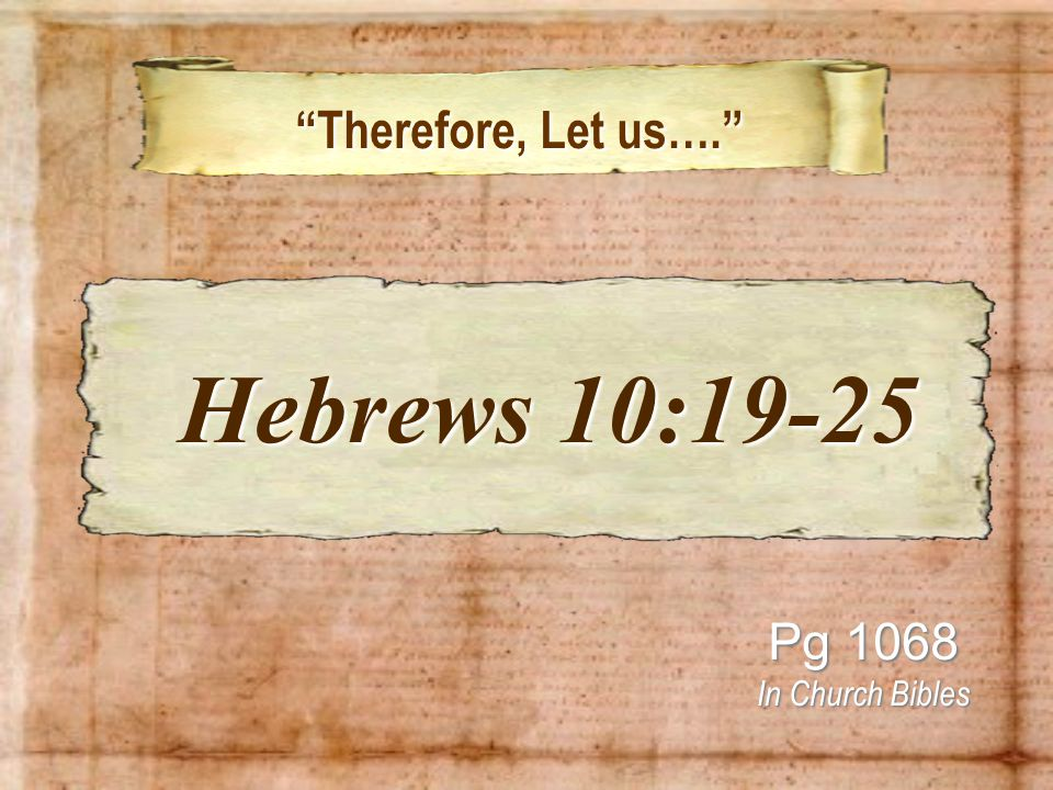 Therefore, Let us…. Therefore, Let us…. Pg 1068 In Church Bibles Hebrews 10:19-25 Hebrews 10:19-25