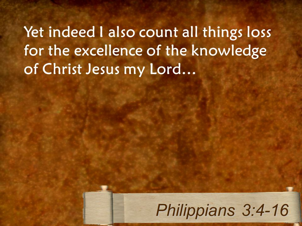Yet indeed I also count all things loss for the excellence of the knowledge of Christ Jesus my Lord… Philippians 3:4-16