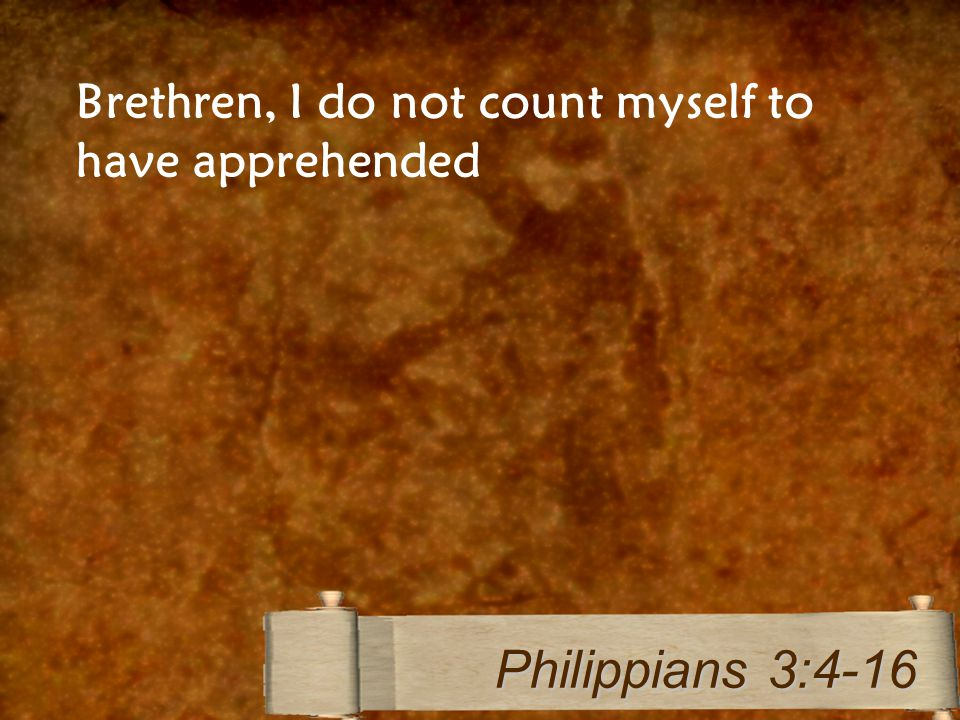 Brethren, I do not count myself to have apprehended Philippians 3:4-16