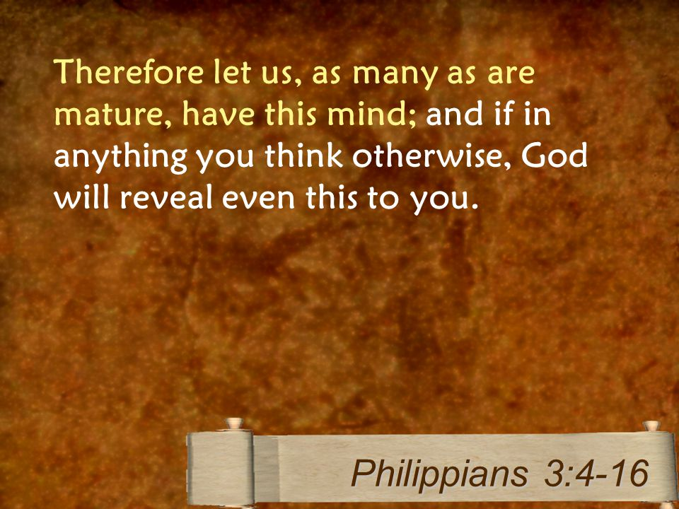 Therefore let us, as many as are mature, have this mind; and if in anything you think otherwise, God will reveal even this to you.
